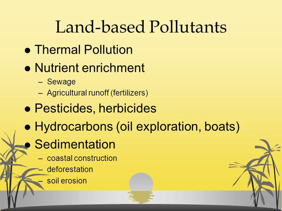 Land-based Pollutants l Thermal Pollution l Nutrient enrichment –Sewage –Agricultural runoff (fertilizers) l Pesticides, herbicides l Hydrocarbons (oi