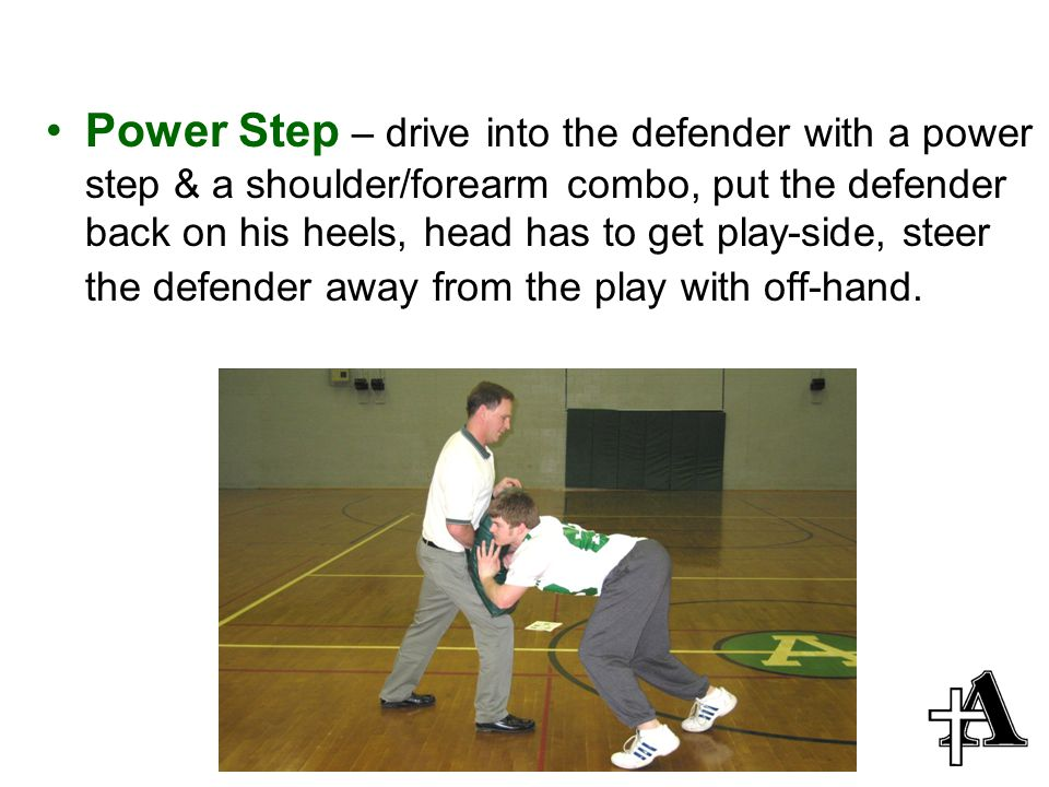 Power Step – drive into the defender with a power step & a shoulder/forearm combo, put the defender back on his heels, head has to get play-side, steer the defender away from the play with off-hand.