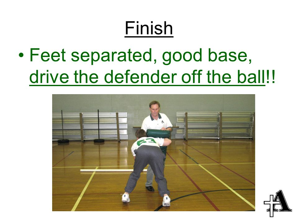 Finish Feet separated, good base, drive the defender off the ball!!