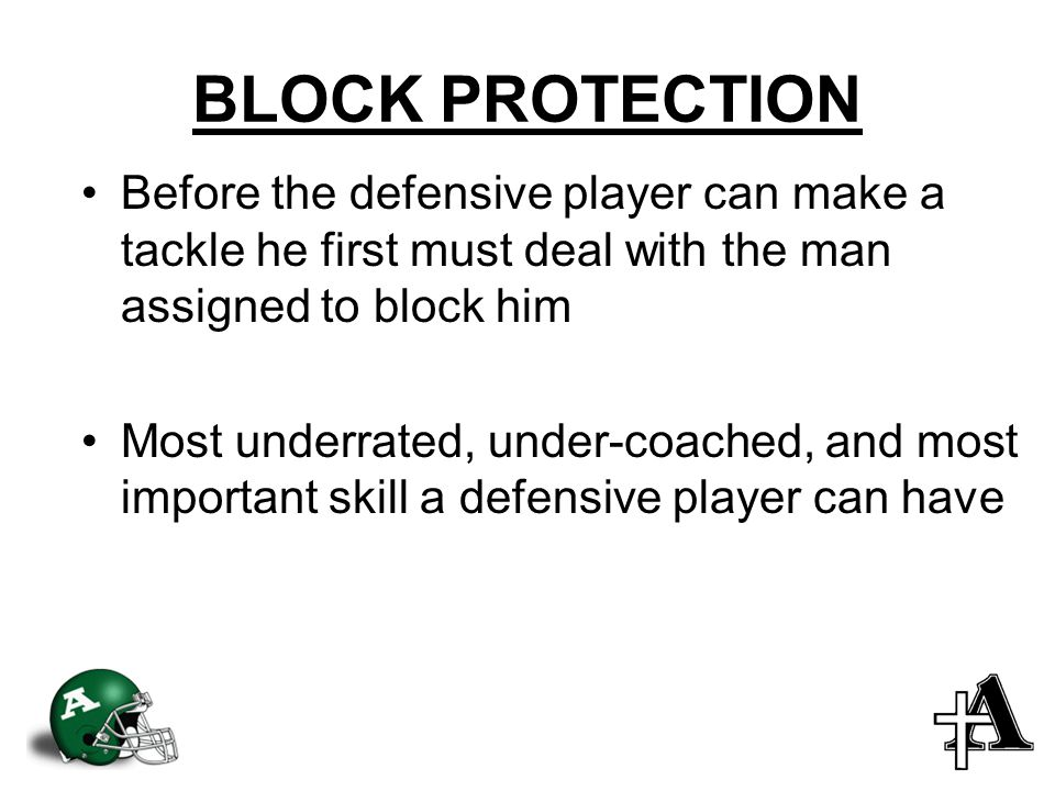 BLOCK PROTECTION Before the defensive player can make a tackle he first must deal with the man assigned to block him Most underrated, under-coached, and most important skill a defensive player can have