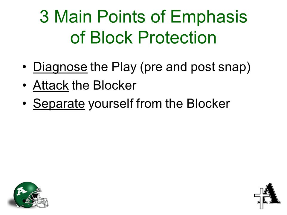 3 Main Points of Emphasis of Block Protection Diagnose the Play (pre and post snap) Attack the Blocker Separate yourself from the Blocker