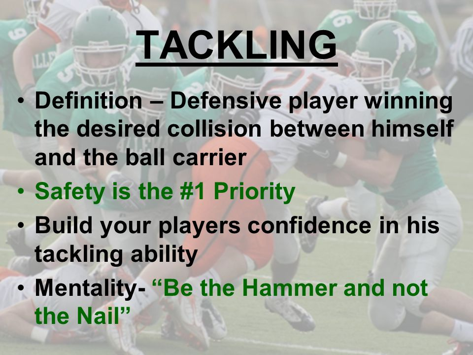 TACKLING Definition – Defensive player winning the desired collision between himself and the ball carrier Safety is the #1 Priority Build your players confidence in his tackling ability Mentality- Be the Hammer and not the Nail