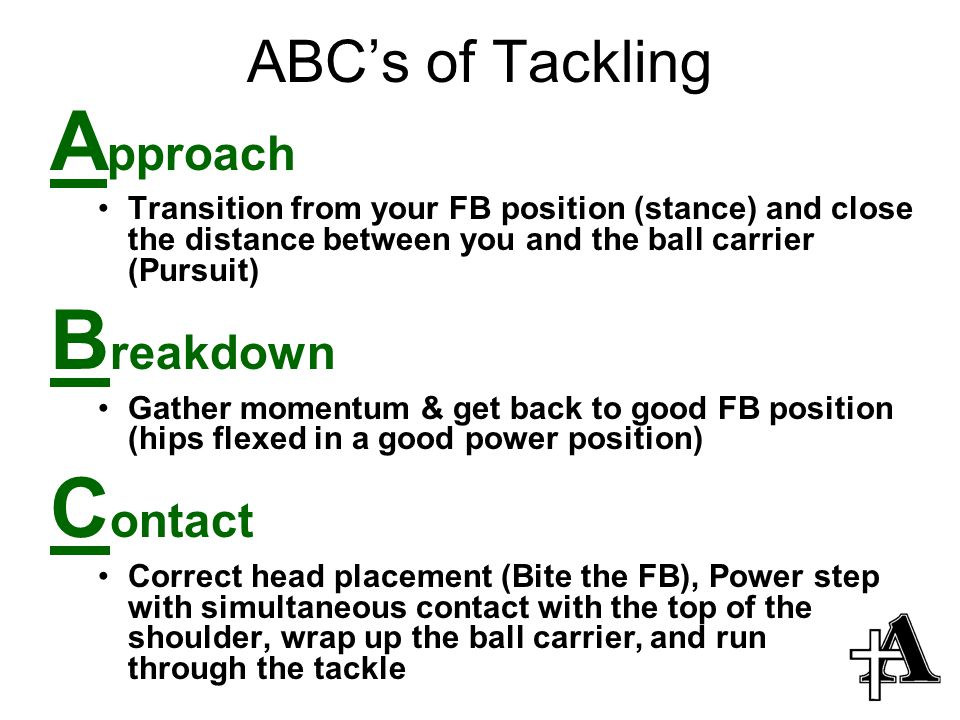 ABC's of Tackling A pproach Transition from your FB position (stance) and close the distance between you and the ball carrier (Pursuit) B reakdown Gather momentum & get back to good FB position (hips flexed in a good power position) C ontact Correct head placement (Bite the FB), Power step with simultaneous contact with the top of the shoulder, wrap up the ball carrier, and run through the tackle