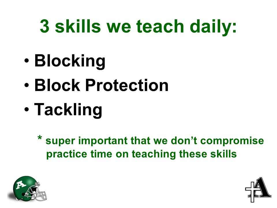 3 skills we teach daily: Blocking Block Protection Tackling * super important that we don't compromise practice time on teaching these skills
