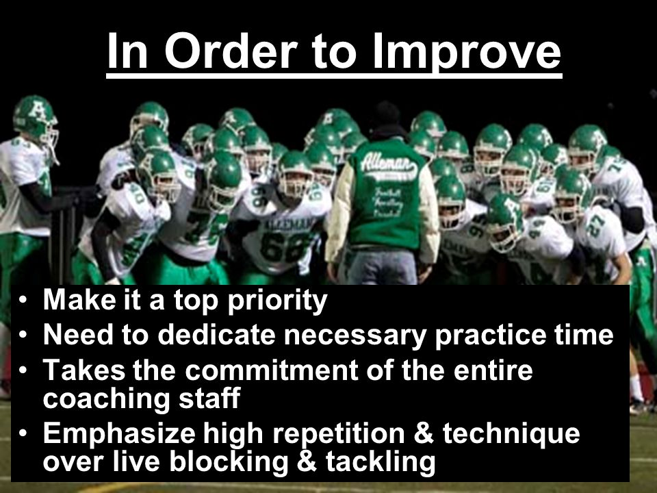 In Order to Improve Make it a top priority Need to dedicate necessary practice time Takes the commitment of the entire coaching staff Emphasize high r