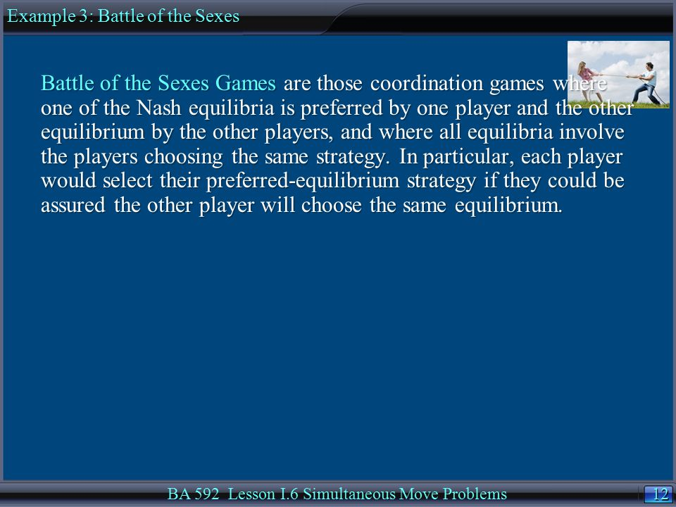 12 BA 592 Lesson I.6 Simultaneous Move Problems Battle of the Sexes Games are those coordination games where one of the Nash equilibria is preferred by one player and the other equilibrium by the other players, and where all equilibria involve the players choosing the same strategy.