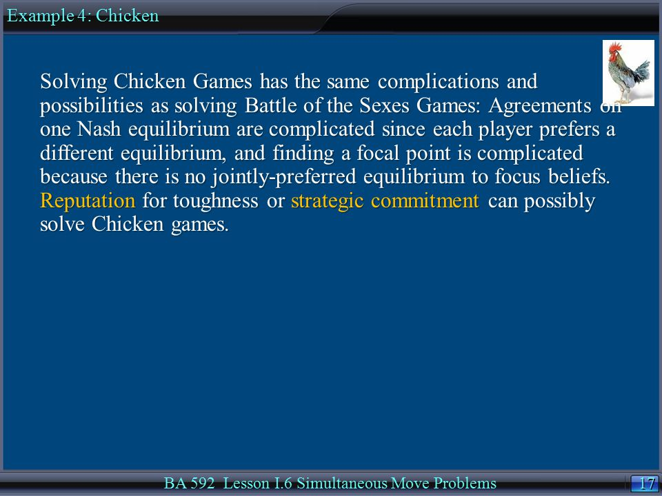 17 BA 592 Lesson I.6 Simultaneous Move Problems Solving Chicken Games has the same complications and possibilities as solving Battle of the Sexes Games: Agreements on one Nash equilibrium are complicated since each player prefers a different equilibrium, and finding a focal point is complicated because there is no jointly-preferred equilibrium to focus beliefs.