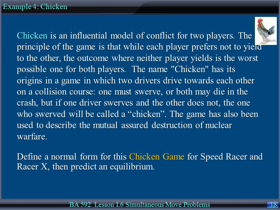 18 BA 592 Lesson I.6 Simultaneous Move Problems Chicken is an influential model of conflict for two players.
