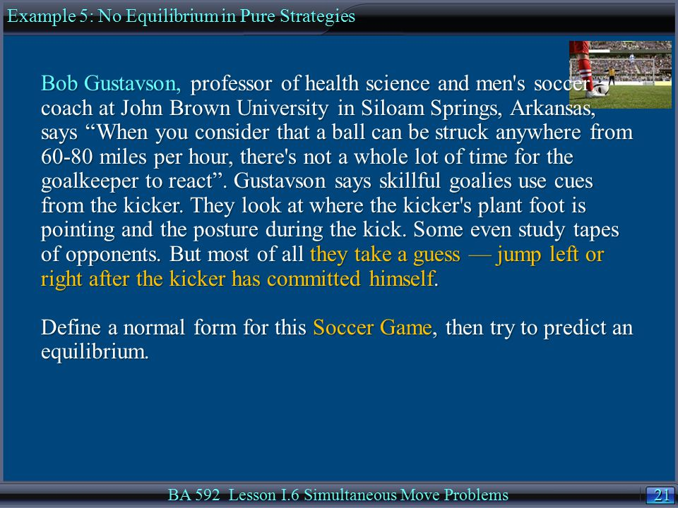 21 BA 592 Lesson I.6 Simultaneous Move Problems Bob Gustavson, professor of health science and men s soccer coach at John Brown University in Siloam Springs, Arkansas, says When you consider that a ball can be struck anywhere from 60-80 miles per hour, there s not a whole lot of time for the goalkeeper to react .