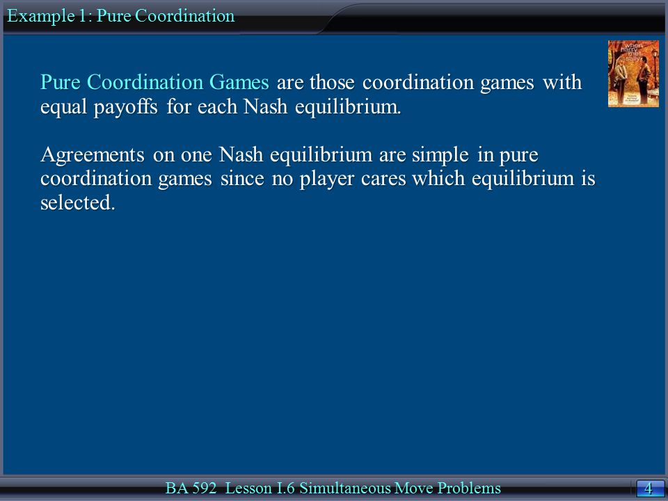 4 4 BA 592 Lesson I.6 Simultaneous Move Problems Pure Coordination Games are those coordination games with equal payoffs for each Nash equilibrium.