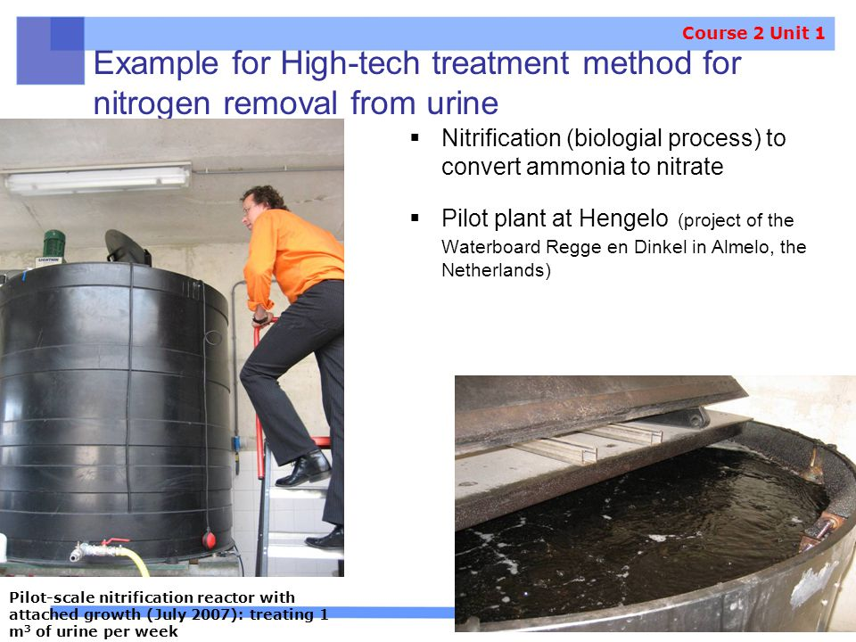 Example for High-tech treatment method for nitrogen removal from urine  Nitrification (biologial process) to convert ammonia to nitrate  Pilot plant at Hengelo (project of the Waterboard Regge en Dinkel in Almelo, the Netherlands) Pilot-scale nitrification reactor with attached growth (July 2007): treating 1 m 3 of urine per week Course 2 Unit 1
