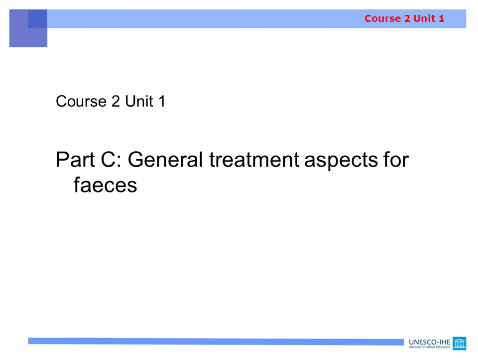 Course 2 Unit 1 Part C: General treatment aspects for faeces Note: For characteristics of faeces, see Course 1 Unit 2 Course 2 Unit 1