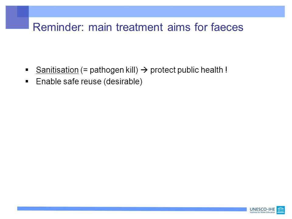 Reminder: main treatment aims for faeces  Sanitisation (= pathogen kill)  protect public health !  Enable safe reuse (desirable)