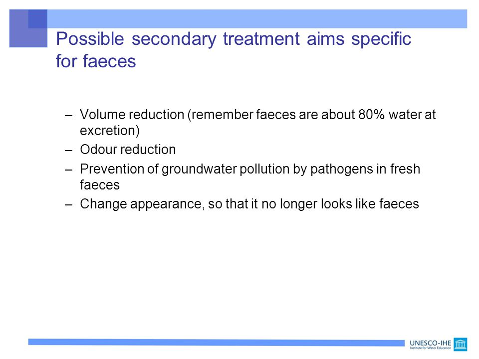 Possible secondary treatment aims specific for faeces –Volume reduction (remember faeces are about 80% water at excretion) –Odour reduction –Prevention of groundwater pollution by pathogens in fresh faeces –Change appearance, so that it no longer looks like faeces
