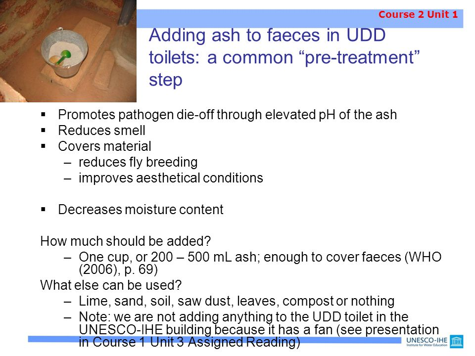 Adding ash to faeces in UDD toilets: a common pre-treatment step  Promotes pathogen die-off through elevated pH of the ash  Reduces smell  Covers material –reduces fly breeding –improves aesthetical conditions  Decreases moisture content How much should be added.