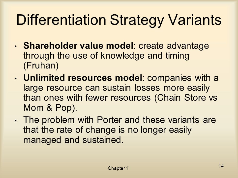 Chapter 1 Differentiation Strategy Variants Shareholder value model: create advantage through the use of knowledge and timing (Fruhan) Unlimited resou