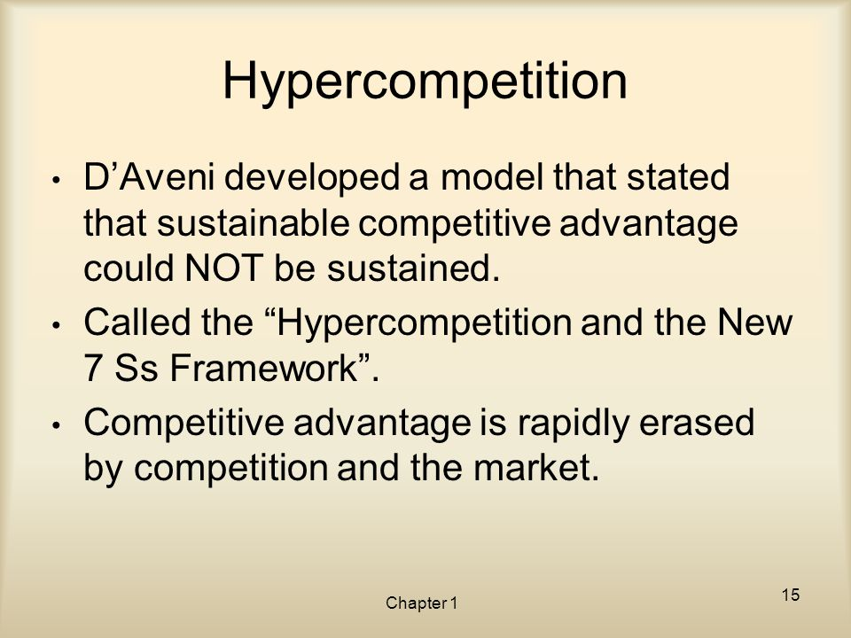 """Chapter 1 Hypercompetition D'Aveni developed a model that stated that sustainable competitive advantage could NOT be sustained. Called the """"Hypercompe"""
