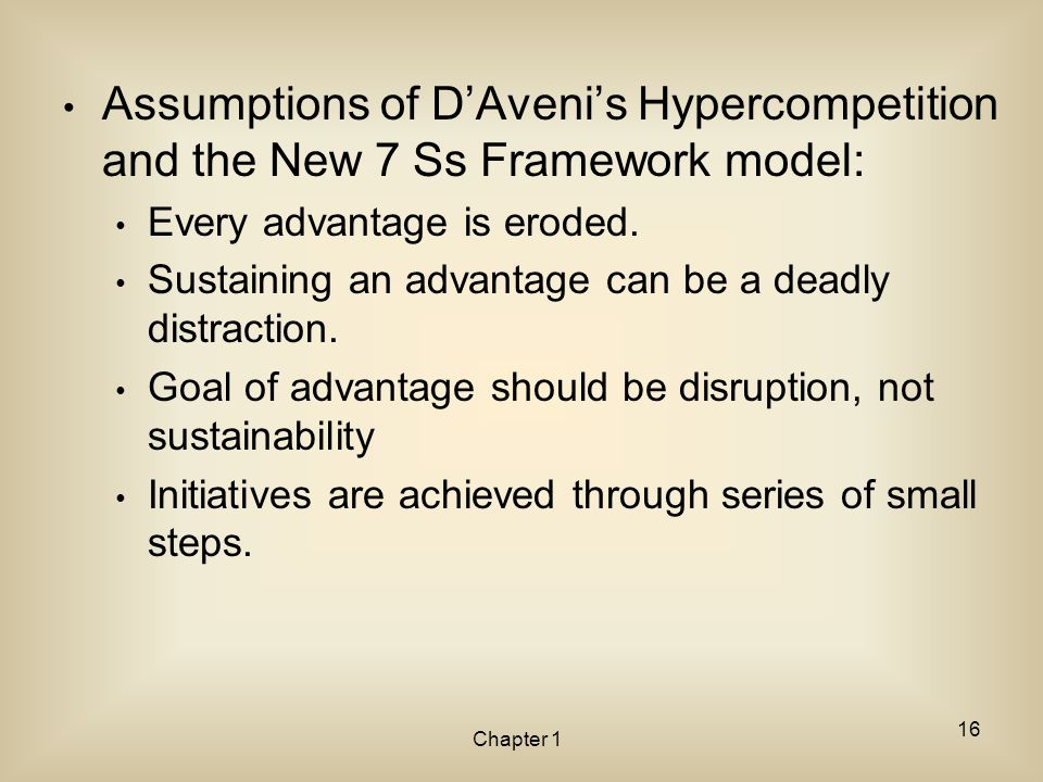 Chapter 1 Assumptions of D'Aveni's Hypercompetition and the New 7 Ss Framework model: Every advantage is eroded. Sustaining an advantage can be a dead