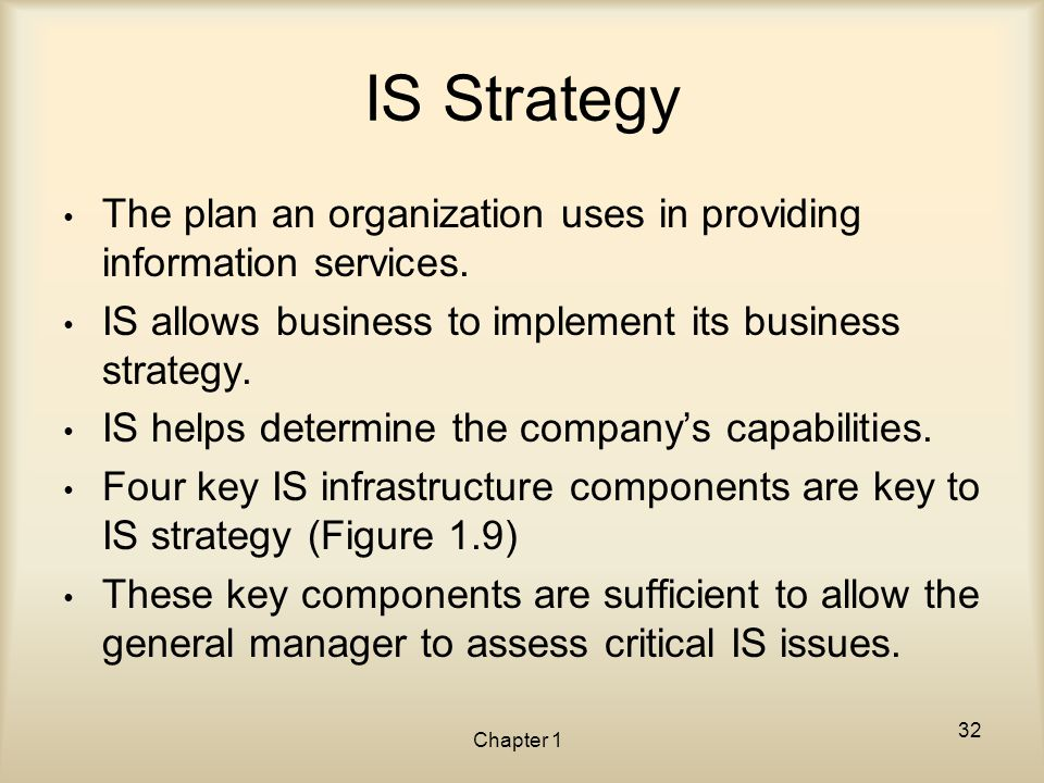 Chapter 1 IS Strategy The plan an organization uses in providing information services. IS allows business to implement its business strategy. IS helps