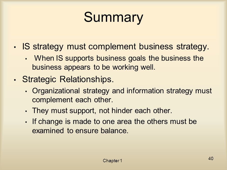 Chapter 1 Summary IS strategy must complement business strategy. When IS supports business goals the business the business appears to be working well.