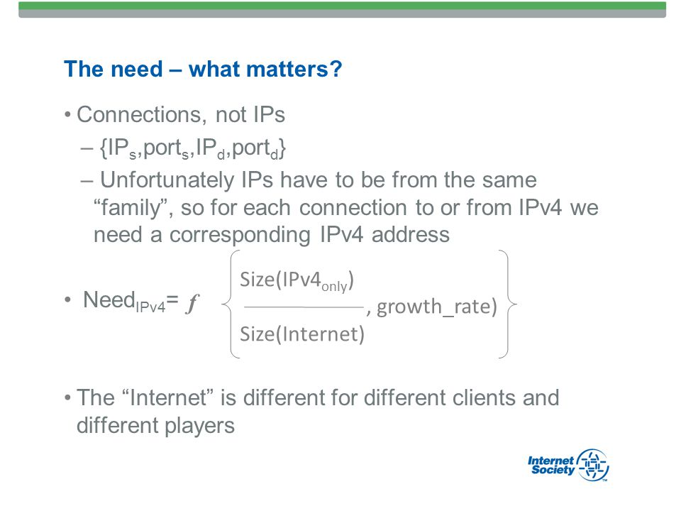 Connections, not IPs – {IP s,port s,IP d,port d } – Unfortunately IPs have to be from the same family , so for each connection to or from IPv4 we need a corresponding IPv4 address Need IPv4 = The Internet is different for different clients and different players The need – what matters.