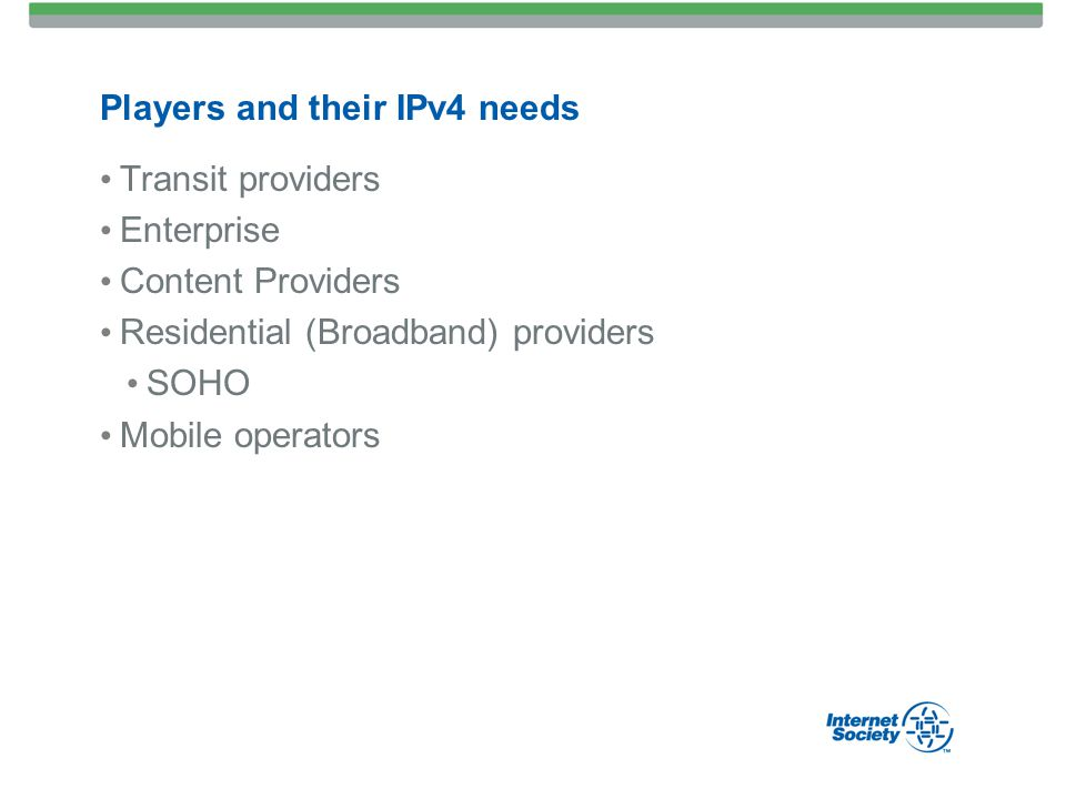 Players and their IPv4 needs Transit providers Enterprise Content Providers Residential (Broadband) providers SOHO Mobile operators