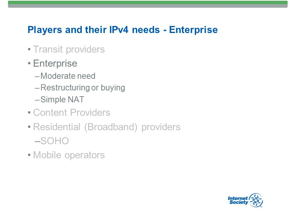 Players and their IPv4 needs - Enterprise Transit providers Enterprise –Moderate need –Restructuring or buying –Simple NAT Content Providers Residential (Broadband) providers –SOHO Mobile operators