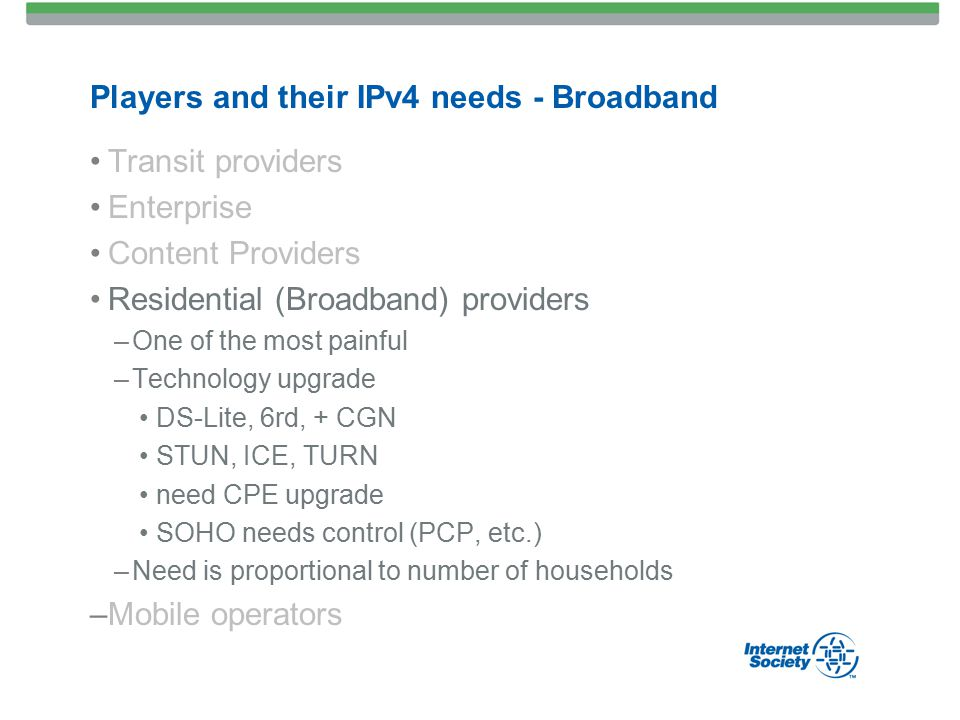 Players and their IPv4 needs - Broadband Transit providers Enterprise Content Providers Residential (Broadband) providers –One of the most painful –Technology upgrade DS-Lite, 6rd, + CGN STUN, ICE, TURN need CPE upgrade SOHO needs control (PCP, etc.) –Need is proportional to number of households –Mobile operators