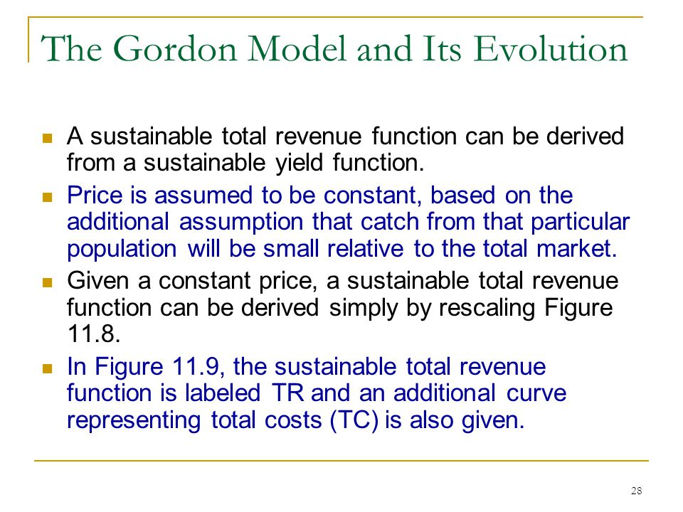 28 The Gordon Model and Its Evolution A sustainable total revenue function can be derived from a sustainable yield function. Price is assumed to be co