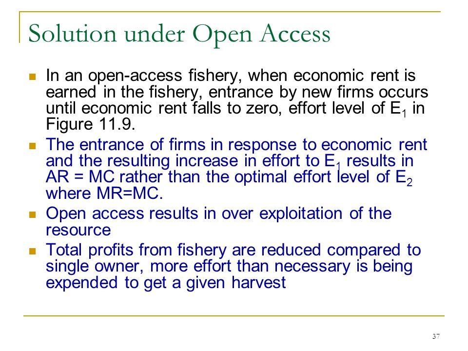 37 Solution under Open Access In an open-access fishery, when economic rent is earned in the fishery, entrance by new firms occurs until economic rent