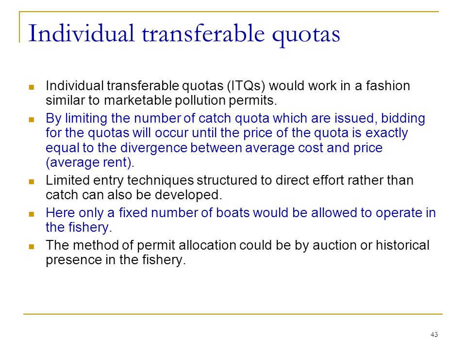 43 Individual transferable quotas Individual transferable quotas (ITQs) would work in a fashion similar to marketable pollution permits. By limiting t