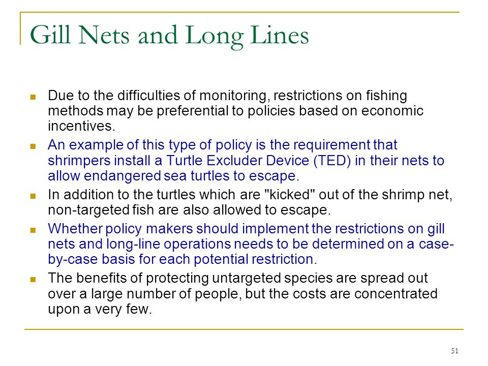 51 Gill Nets and Long Lines Due to the difficulties of monitoring, restrictions on fishing methods may be preferential to policies based on economic i