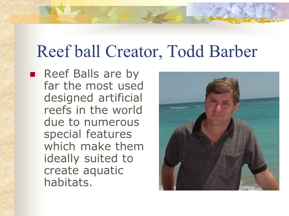 Reef ball Creator, Todd Barber Reef Balls are by far the most used designed artificial reefs in the world due to numerous special features which make them ideally suited to create aquatic habitats.