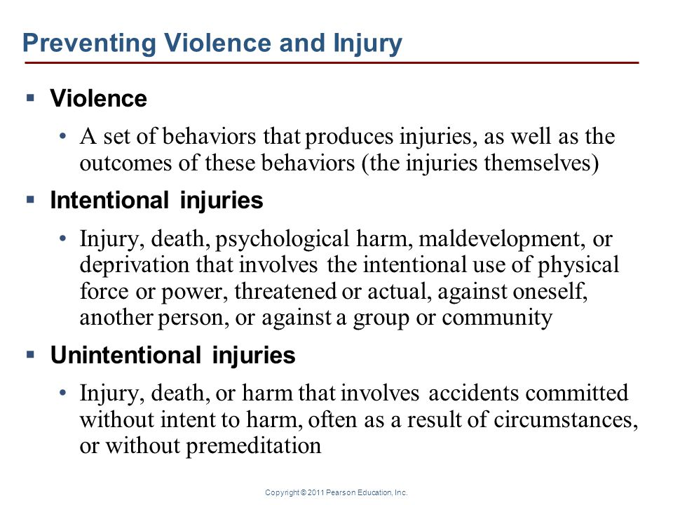 Copyright © 2011 Pearson Education, Inc. Preventing Violence and Injury  Violence A set of behaviors that produces injuries, as well as the outcomes