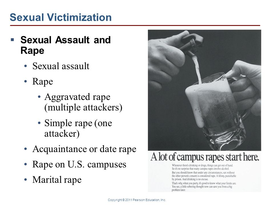 Copyright © 2011 Pearson Education, Inc. Sexual Victimization  Sexual Assault and Rape Sexual assault Rape Aggravated rape (multiple attackers) Simpl