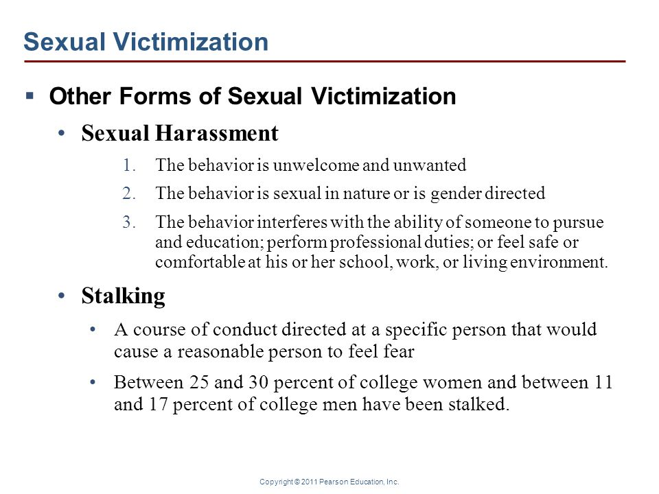 Copyright © 2011 Pearson Education, Inc. Sexual Victimization  Other Forms of Sexual Victimization Sexual Harassment 1.The behavior is unwelcome and
