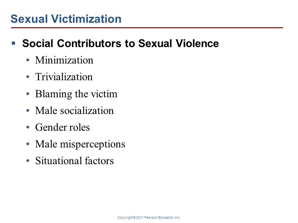 Copyright © 2011 Pearson Education, Inc. Sexual Victimization  Social Contributors to Sexual Violence Minimization Trivialization Blaming the victim
