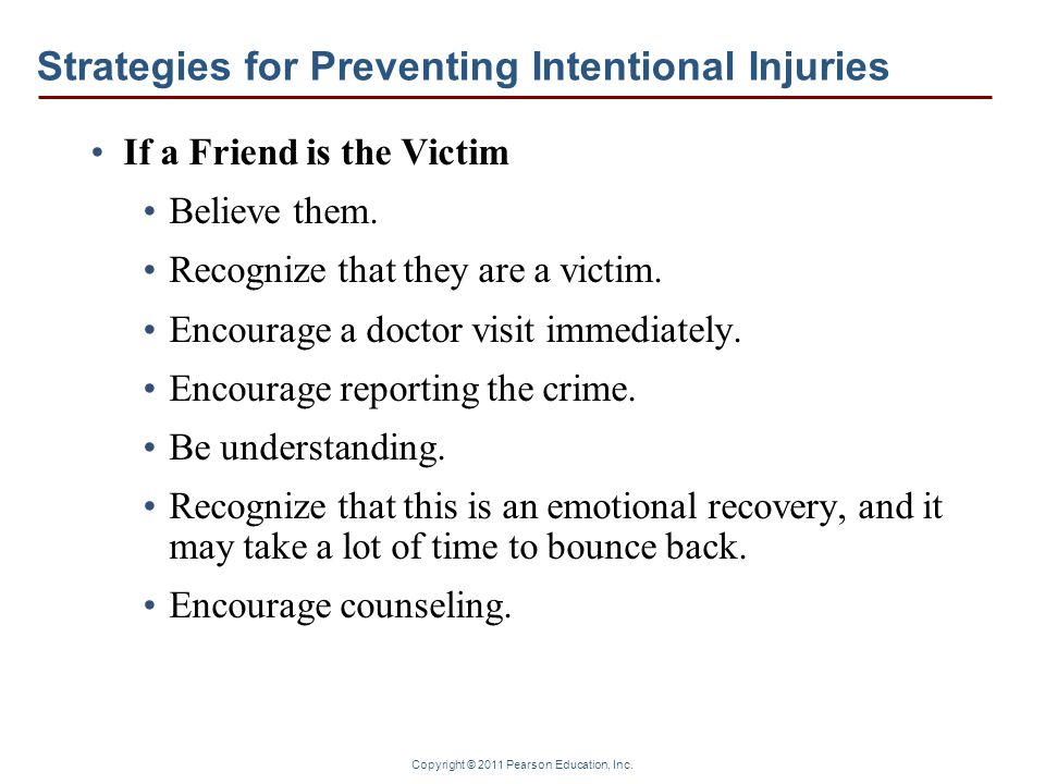 Copyright © 2011 Pearson Education, Inc. Strategies for Preventing Intentional Injuries If a Friend is the Victim Believe them. Recognize that they ar