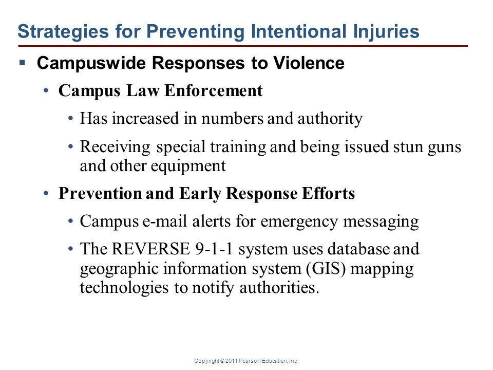 Copyright © 2011 Pearson Education, Inc. Strategies for Preventing Intentional Injuries  Campuswide Responses to Violence Campus Law Enforcement Has