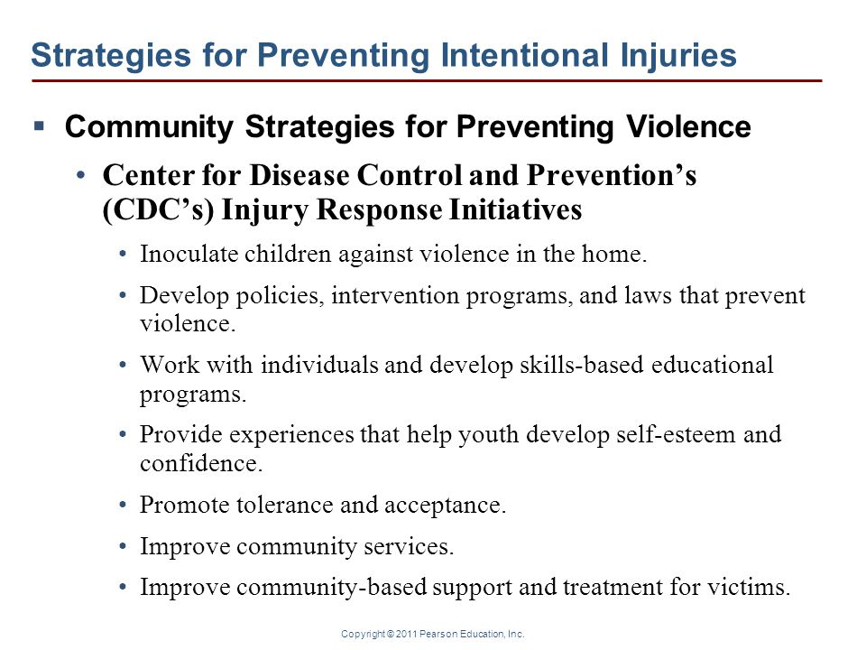 Copyright © 2011 Pearson Education, Inc. Strategies for Preventing Intentional Injuries  Community Strategies for Preventing Violence Center for Dise