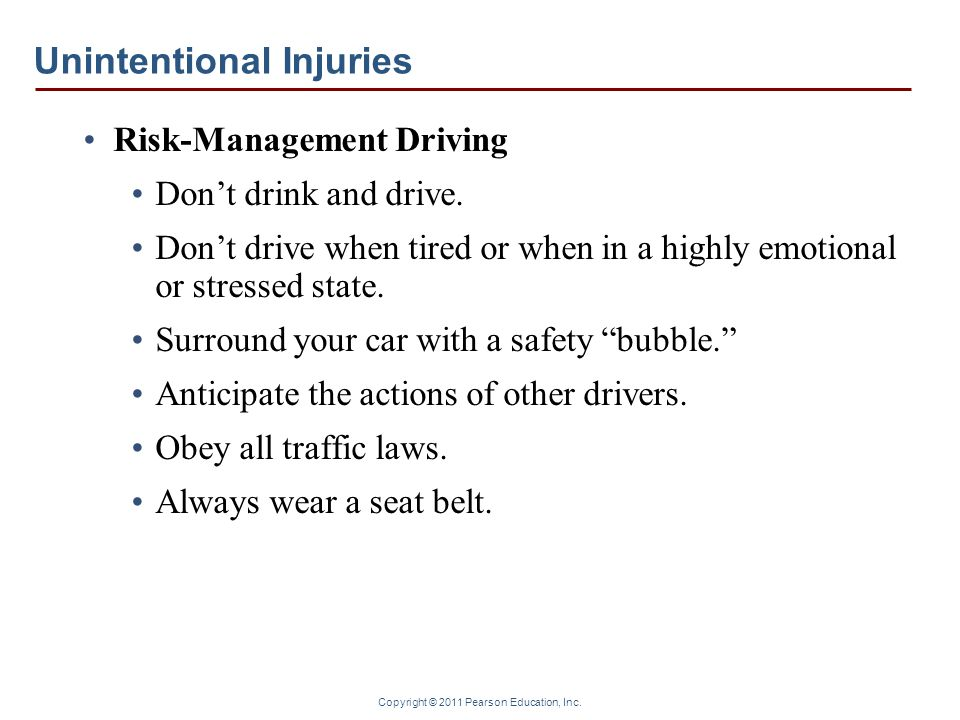 Copyright © 2011 Pearson Education, Inc. Unintentional Injuries Risk-Management Driving Don't drink and drive. Don't drive when tired or when in a hig