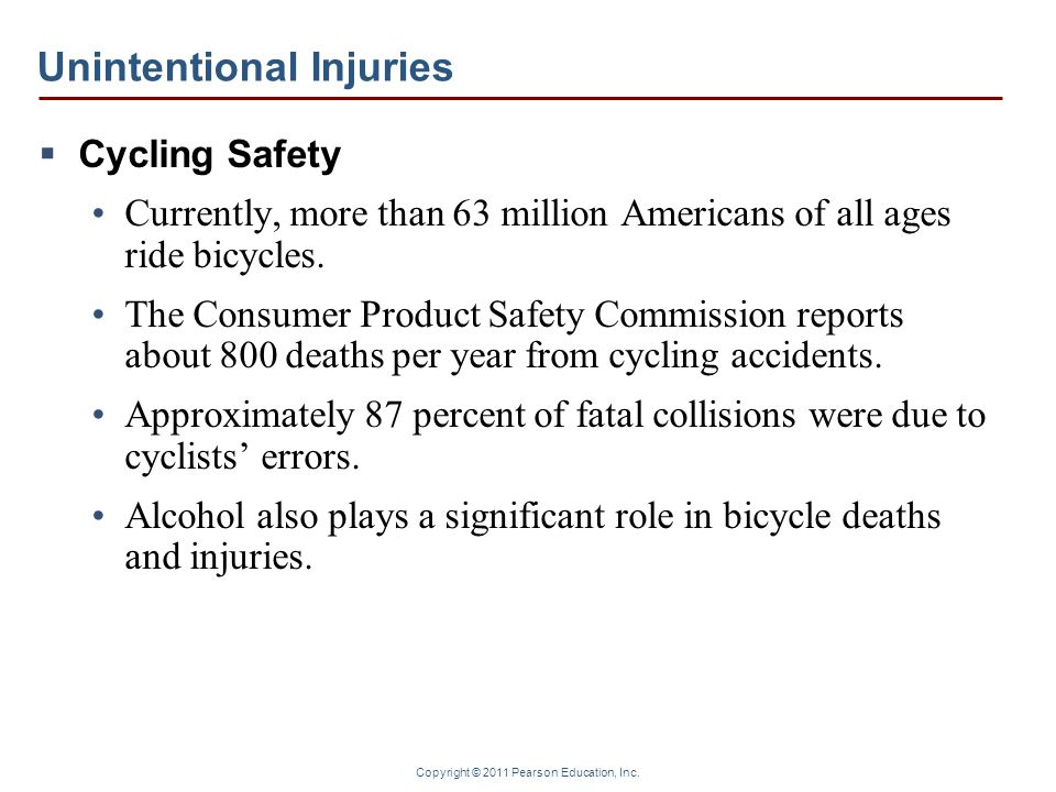 Copyright © 2011 Pearson Education, Inc. Unintentional Injuries  Cycling Safety Currently, more than 63 million Americans of all ages ride bicycles.