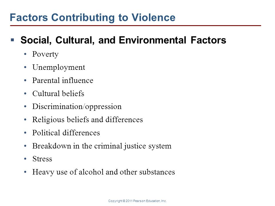 Copyright © 2011 Pearson Education, Inc. Factors Contributing to Violence  Social, Cultural, and Environmental Factors Poverty Unemployment Parental