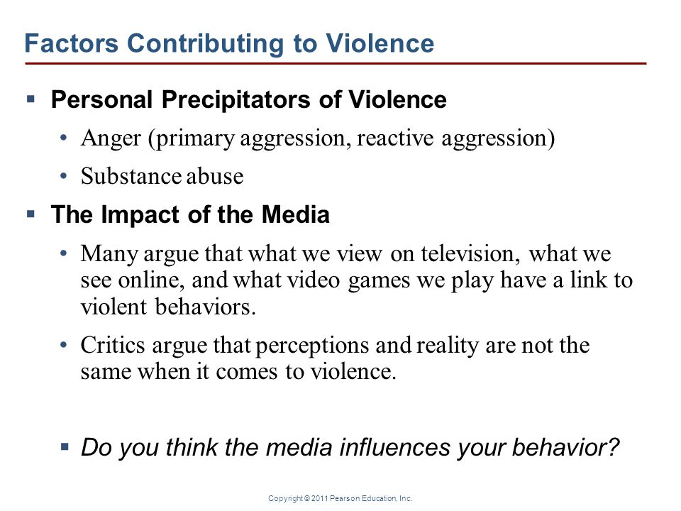 Copyright © 2011 Pearson Education, Inc. Factors Contributing to Violence  Personal Precipitators of Violence Anger (primary aggression, reactive agg