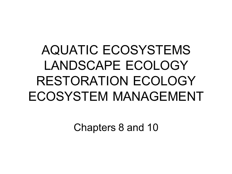 AQUATIC ECOSYSTEMS LANDSCAPE ECOLOGY RESTORATION ECOLOGY ECOSYSTEM MANAGEMENT Chapters 8 and 10