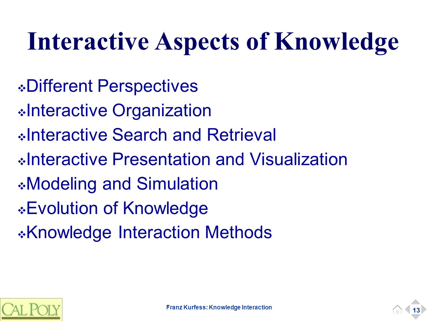 13 Franz Kurfess: Knowledge Interaction Interactive Aspects of Knowledge ❖ Different Perspectives ❖ Interactive Organization ❖ Interactive Search and Retrieval ❖ Interactive Presentation and Visualization ❖ Modeling and Simulation ❖ Evolution of Knowledge ❖ Knowledge Interaction Methods 13
