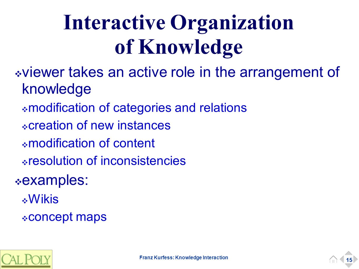 15 Franz Kurfess: Knowledge Interaction Interactive Organization of Knowledge ❖ viewer takes an active role in the arrangement of knowledge ❖ modification of categories and relations ❖ creation of new instances ❖ modification of content ❖ resolution of inconsistencies ❖ examples: ❖ Wikis ❖ concept maps 15