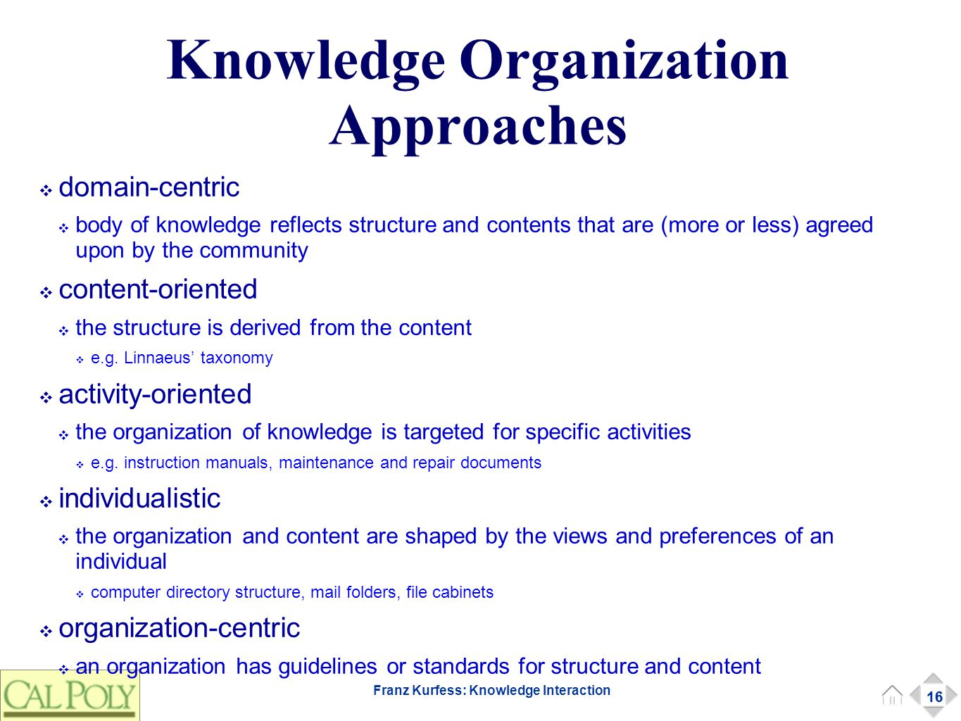 16 Franz Kurfess: Knowledge Interaction Knowledge Organization Approaches ❖ domain-centric ❖ body of knowledge reflects structure and contents that are (more or less) agreed upon by the community ❖ content-oriented ❖ the structure is derived from the content ❖ e.g.
