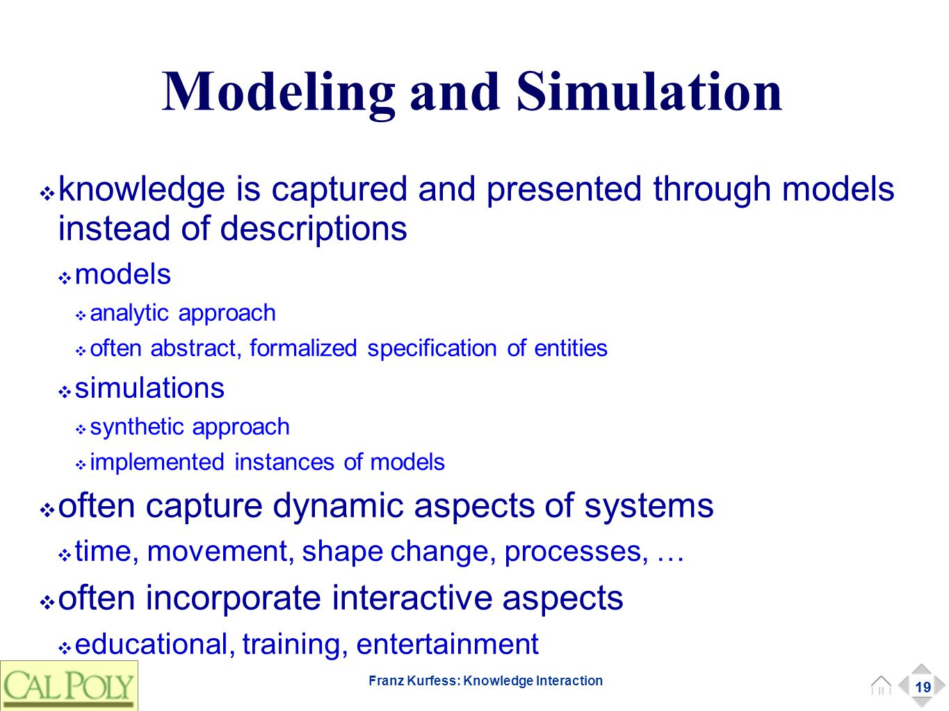 19 Franz Kurfess: Knowledge Interaction Modeling and Simulation ❖ knowledge is captured and presented through models instead of descriptions ❖ models ❖ analytic approach ❖ often abstract, formalized specification of entities ❖ simulations ❖ synthetic approach ❖ implemented instances of models ❖ often capture dynamic aspects of systems ❖ time, movement, shape change, processes, … ❖ often incorporate interactive aspects ❖ educational, training, entertainment 19