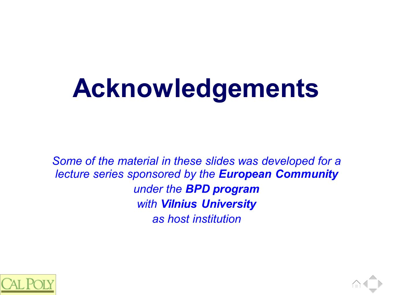 Some of the material in these slides was developed for a lecture series sponsored by the European Community under the BPD program with Vilnius University as host institution Acknowledgements